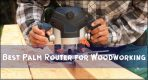 [Top 8] Best Palm Router for Woodworking Reviews