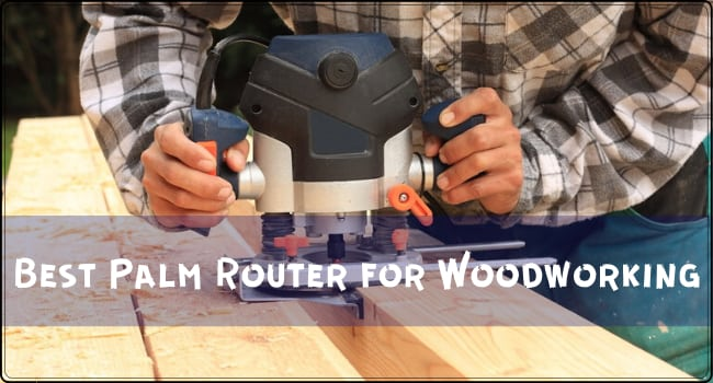Best Palm Router for Woodworking