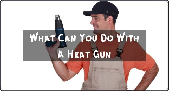 What Can You Do With A Heat Gun
