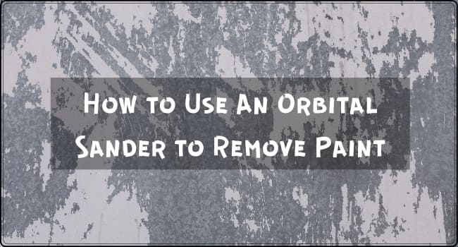 How to Use An Orbital Sander to Remove Paint