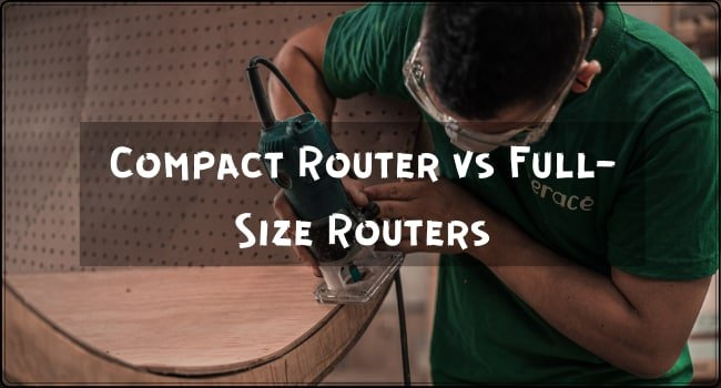 Compact Router vs Full-Size Routers